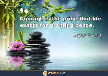 Courage is the price that Life exacts for granting peace