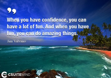 When you have confidence, you can have a lot of fun. And when you have fun, you can do amazing things.