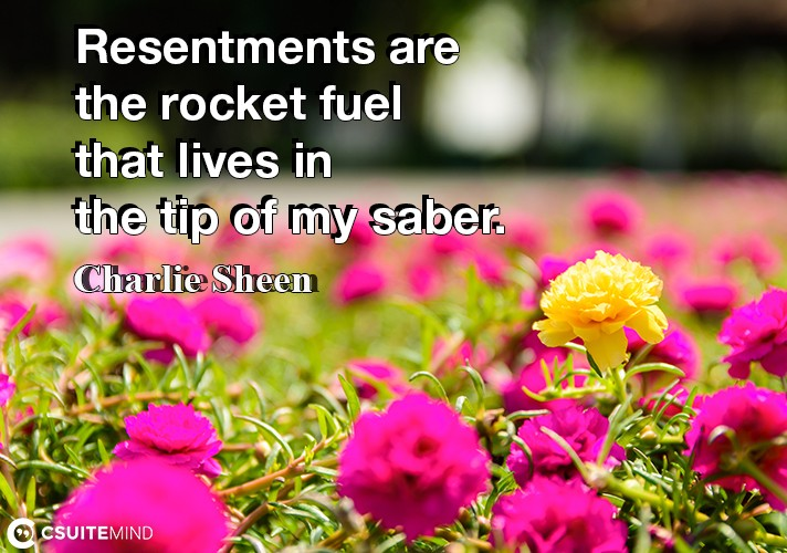 Resentments are the rocket fuel that lives in the tip of my saber.