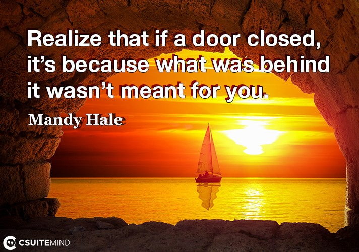Realize that if a door closed, it's because what was behind it wasn't meant for you.