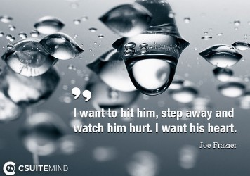 I want to hit him, step away and watch him hurt. I want his heart.