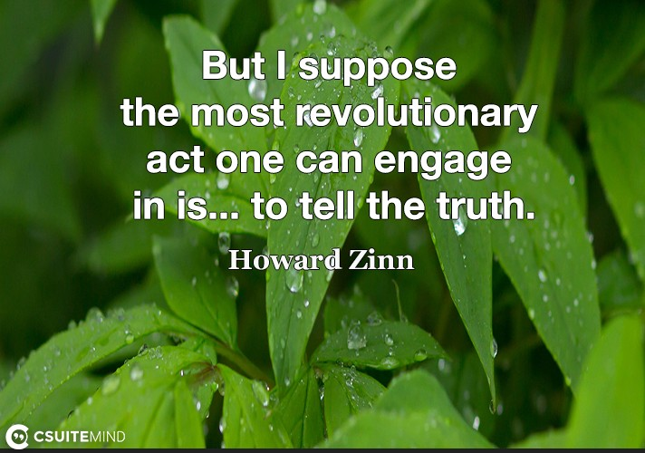 But I suppose the most revolutionary act one can engage in is... to tell the truth.
