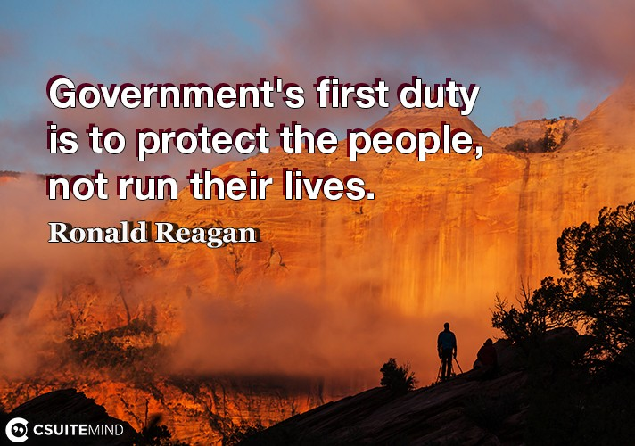 Government's first duty is to protect the people, not run their lives.
