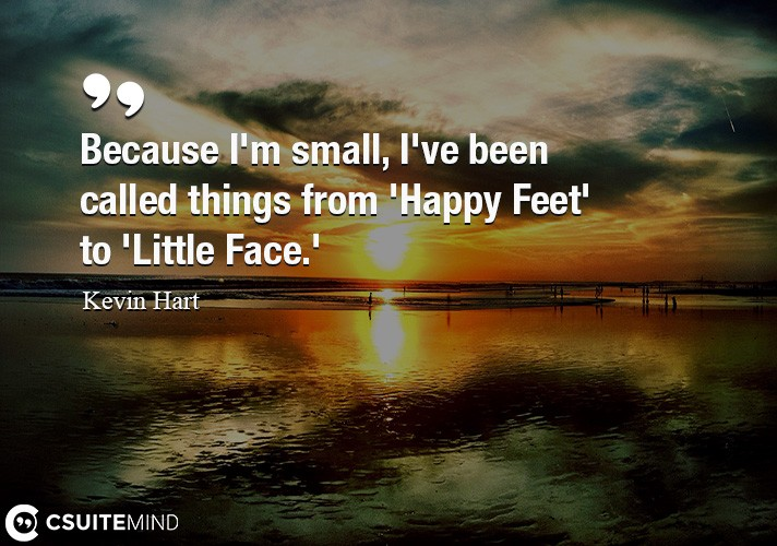Because I'm small, I've been called things from 'Happy Feet' to 'Little Face