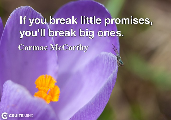 If you break little promises, you'll break big ones.