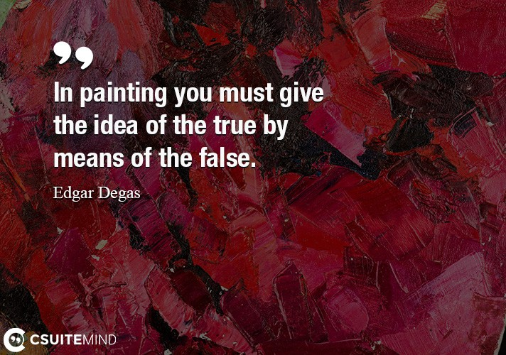 In painting you must give the idea of the true by means of the false.