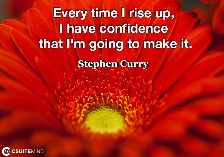 Every time I rise up, I have confidence that I'm going to make it.