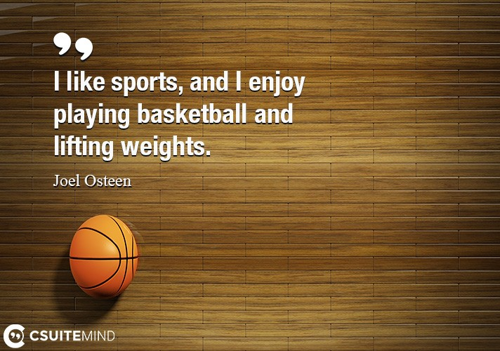 I like sports, and I enjoy playing basketball and lifting weights.