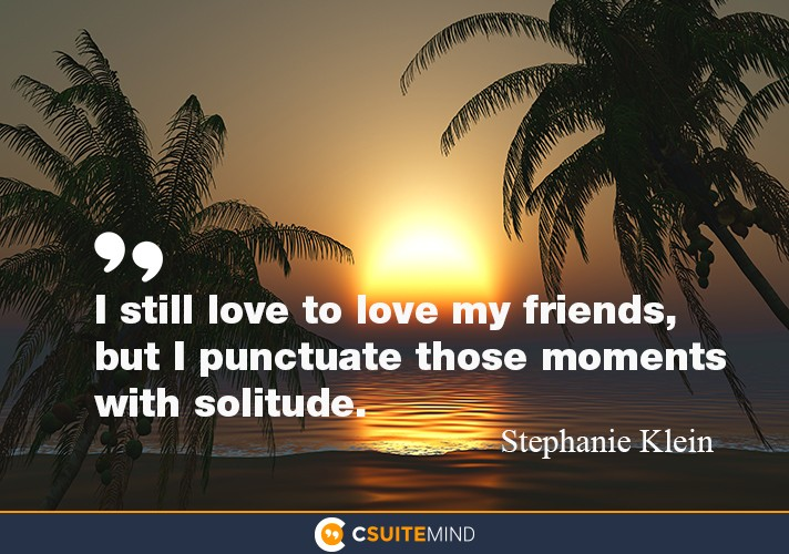 I still love to love my friends, but I punctuate those moments with solitude.
