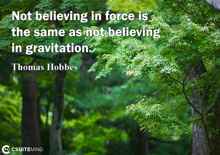 Not believing in force is the same as not believing in gravitation.