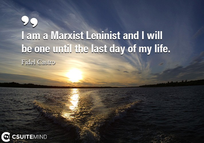 I am a Marxist Leninist and I will be one until the last day of my life.