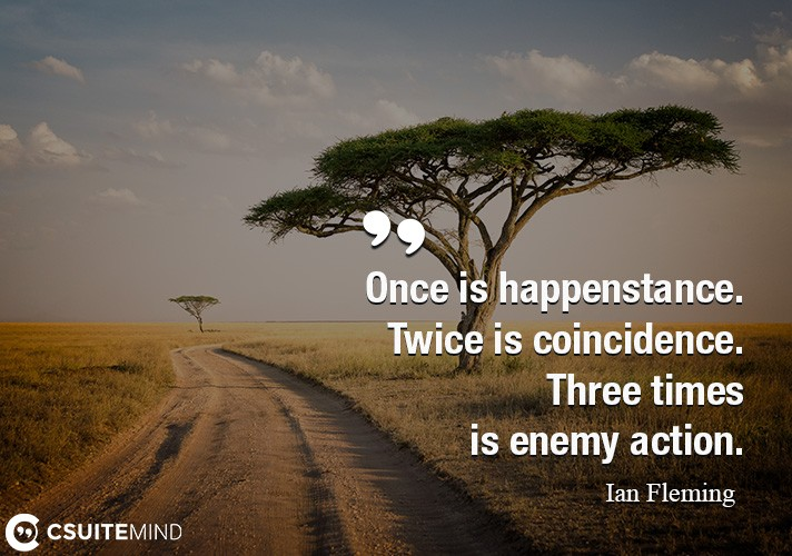 Once is happenstance. Twice is coincidence. Three times is enemy action.