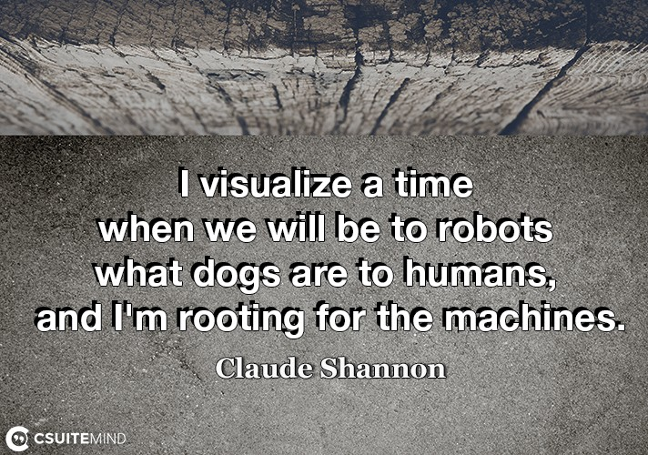 I visualize a time when we will be to robots what dogs are to humans, and I'm rooting for the machines.