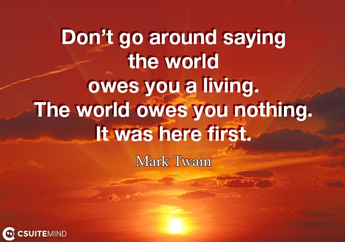 dont-go-around-saying-the-world-owes-you-a-living-the-worl