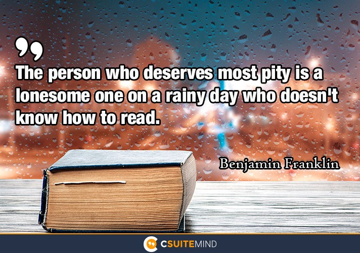 The person who deserves most pity is a lonesome one on a rainy day who doesn't know how to read.""
