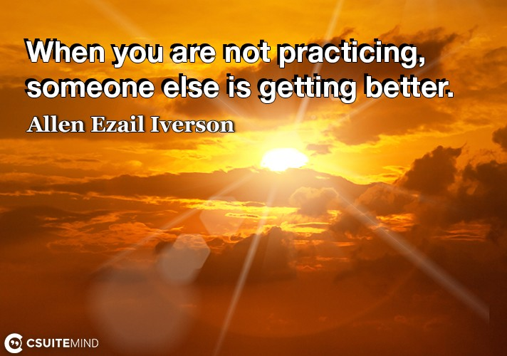 When you are not practicing, someone else is getting better.