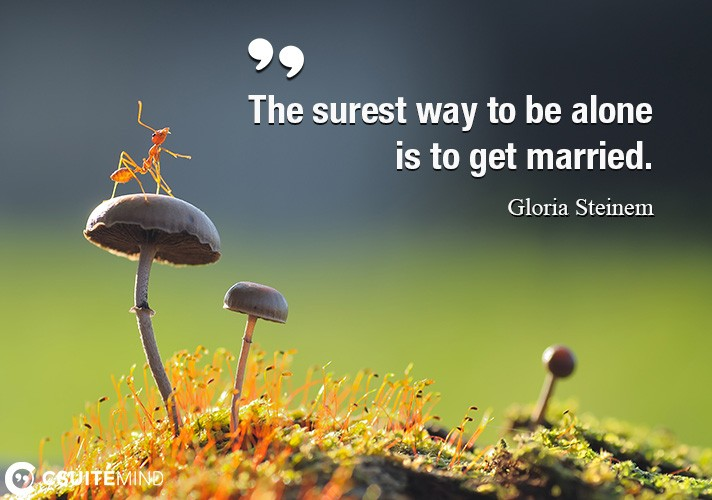 The surest way to be alone is to get married.