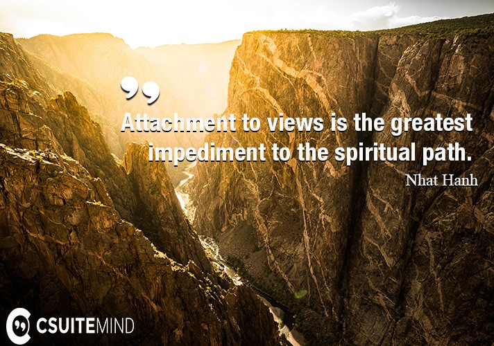 Attachment to views is the greatest impediment to the spiritual path.