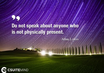 Do not speak about anyone who is not physically present.