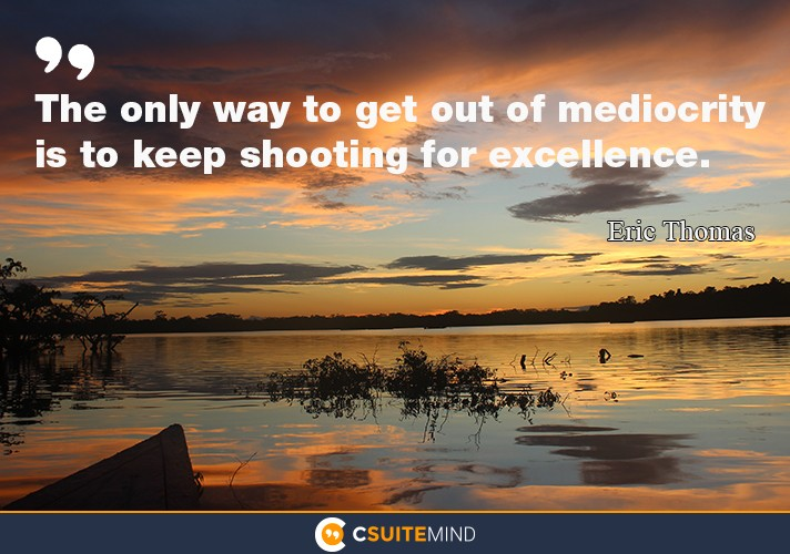 The only way to get out of mediocrity is to keep shooting for excellence.""