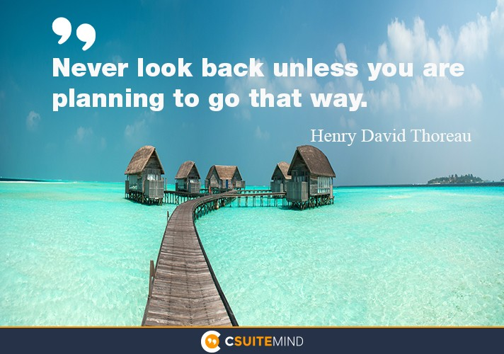 Never look back unless you are planning to go that way.""