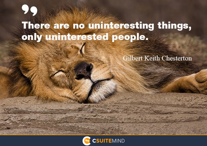 There are no uninteresting things, only uninterested people.