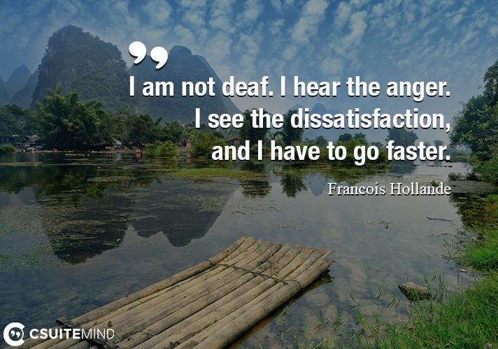 I am not deaf. I hear the anger. I see the dissatisfaction, and I have to go faster.