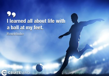 I learned all about life with a ball at my feet