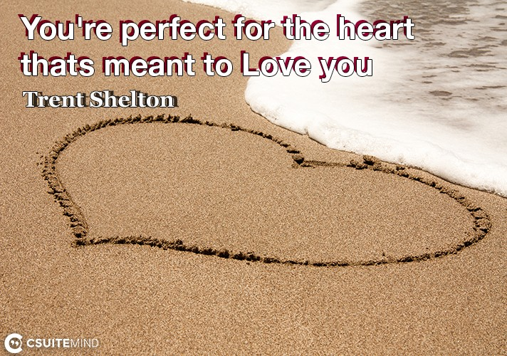 You're perfect for the heart thats meant to Love you