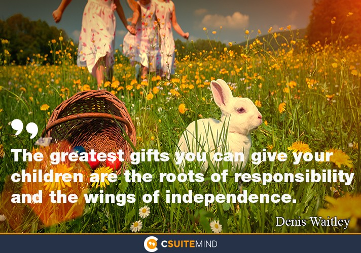 The greatest gifts you can give your children: are the roots of responsibility  and  the wings  of independence .