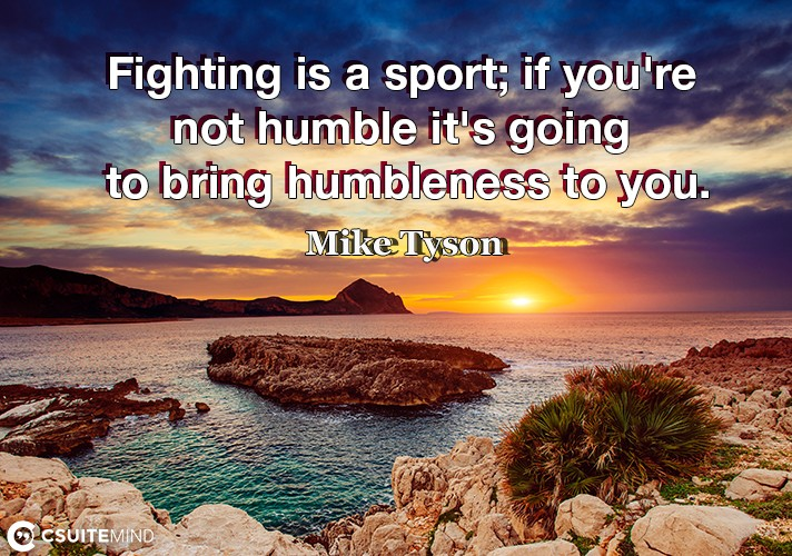 Fighting is a sport; if you're not humble it's going to bring humbleness to you.