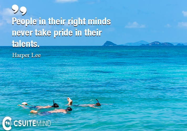 People in their right minds never take pride in their talents.