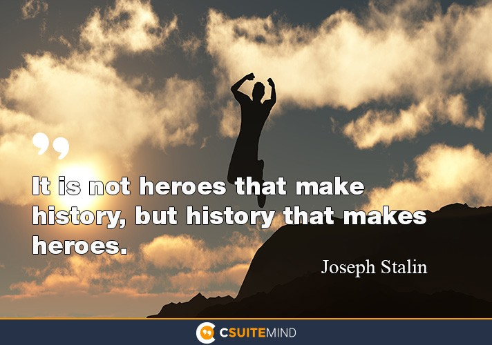 It is not heroes that make history, but history that makes heroes.""