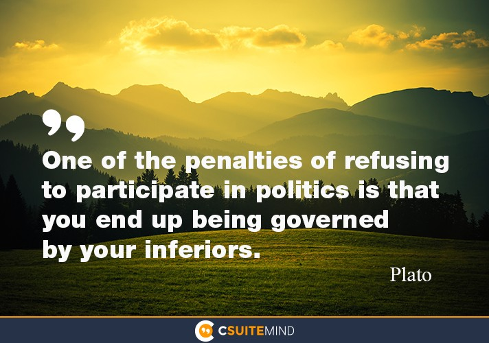 One of the penalties of refusing to participate in politics is that  you end up being governed  by your inferiors .