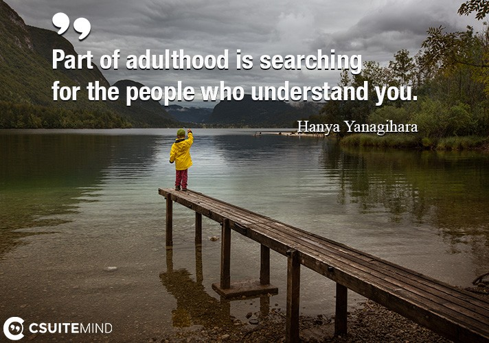 Part of adulthood is searching for the people who understand you.