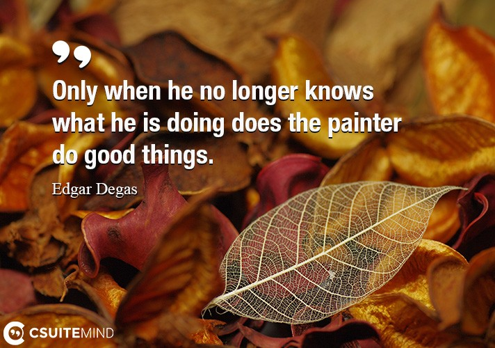 Only when he no longer knows what he is doing does the painter do good things.