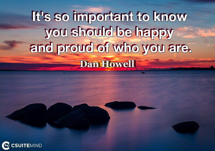 It's so important to know you should be happy and proud of who you are.