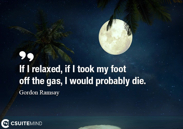 If I relaxed, if I took my foot off the gas, I would probably die.