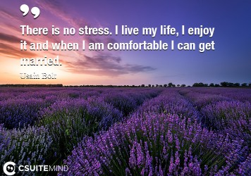 There is no stress. I live my life, I enjoy it and when I am comfortable I can get married.