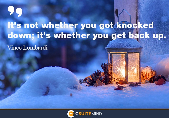 It's not whether you got knocked down; it's whether you get back up.