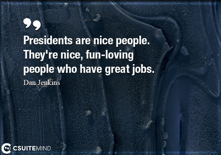 Presidents are nice people. They're nice, fun-loving people who have great jobs.