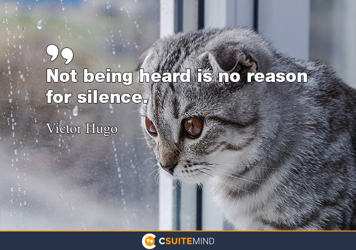 Not being heard is no reason for silence.