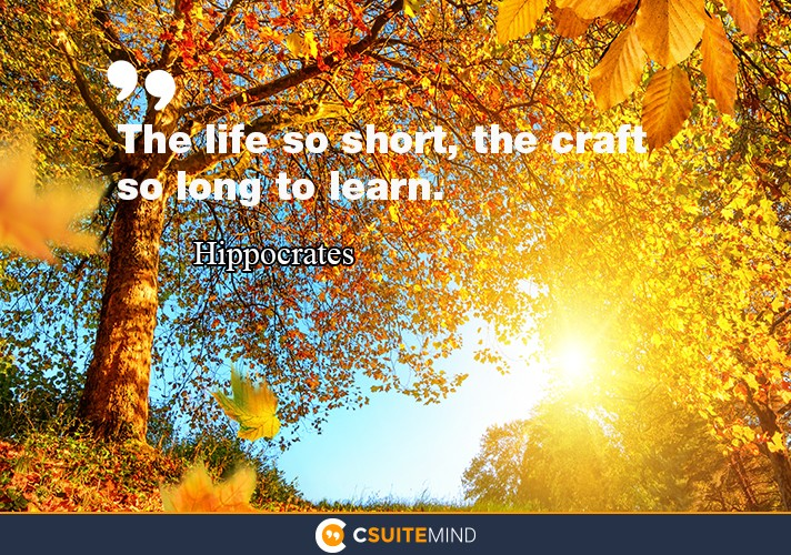 """The life so short, the craft so long to learn."""