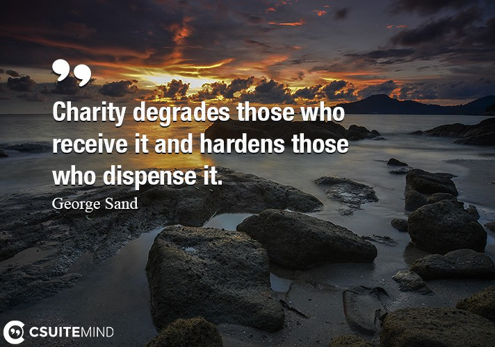Charity degrades those who receive it and hardens those who dispense it.