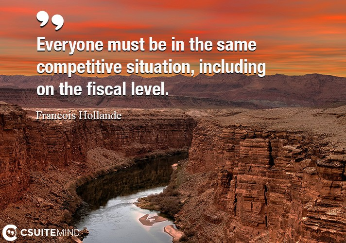 Everyone must be in the same competitive situation, including on the fiscal level.
