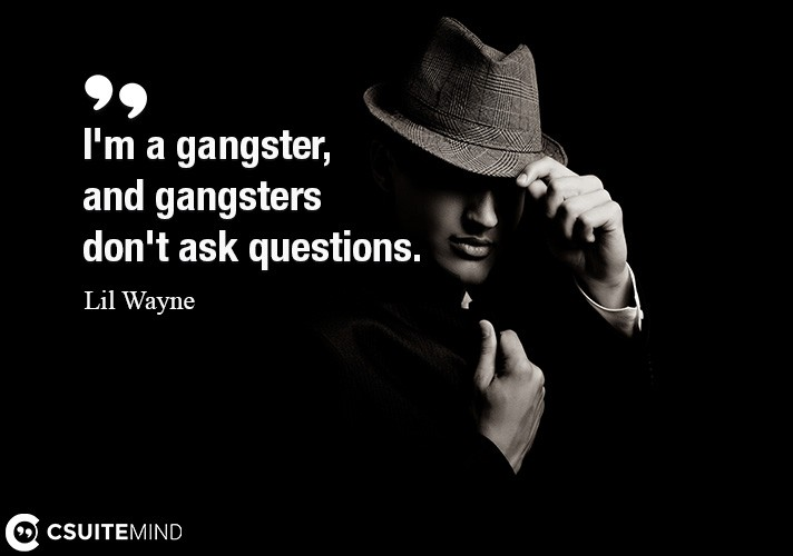 I'm a gangster, and gangsters don't ask questions.