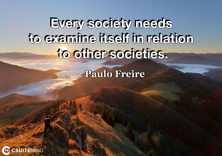 Every society needs to examine itself in relation to other societies.