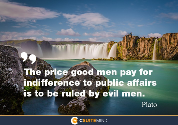 The price good men pay for indifference to public affaires is to be ruled by evil men .