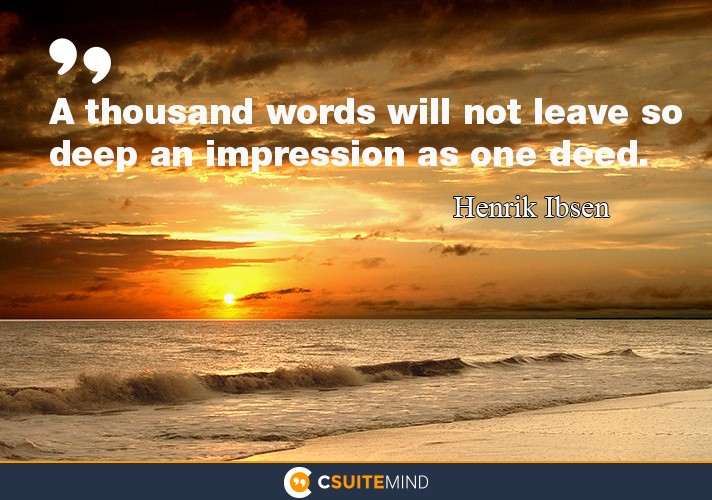 """A thousand words will not leave so deep an impression as one deed."""