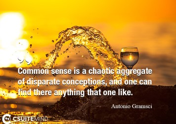 Common sense is a chaotic aggregate of disparate conceptions, and one can find there anything that one like.